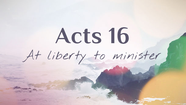 Acts 16 Commentary Pt. 1 : At Liberty To Minister – Sermon Notes