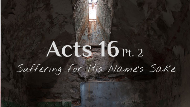 Acts 16 Commentary Pt. 2 : Suffering for His Name's Sake – Sermon Notes